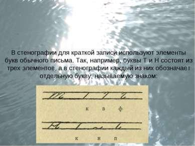 В стенографии для краткой записи используют элементы букв обычного письма. Та...