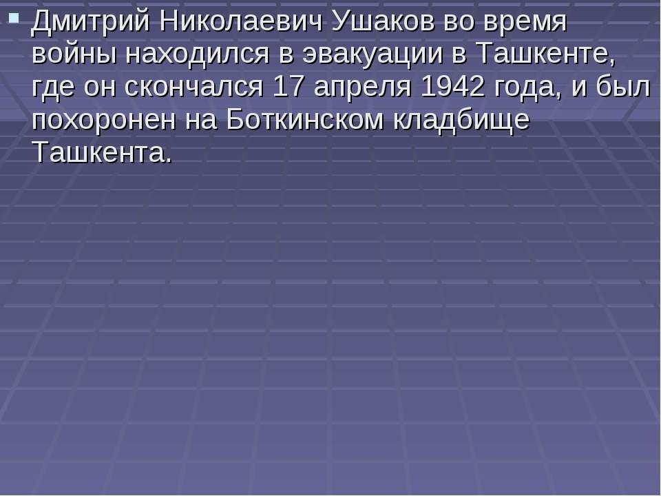 Дмитрий Николаевич Ушаков во время войны находился в эвакуации в Ташкенте, гд...