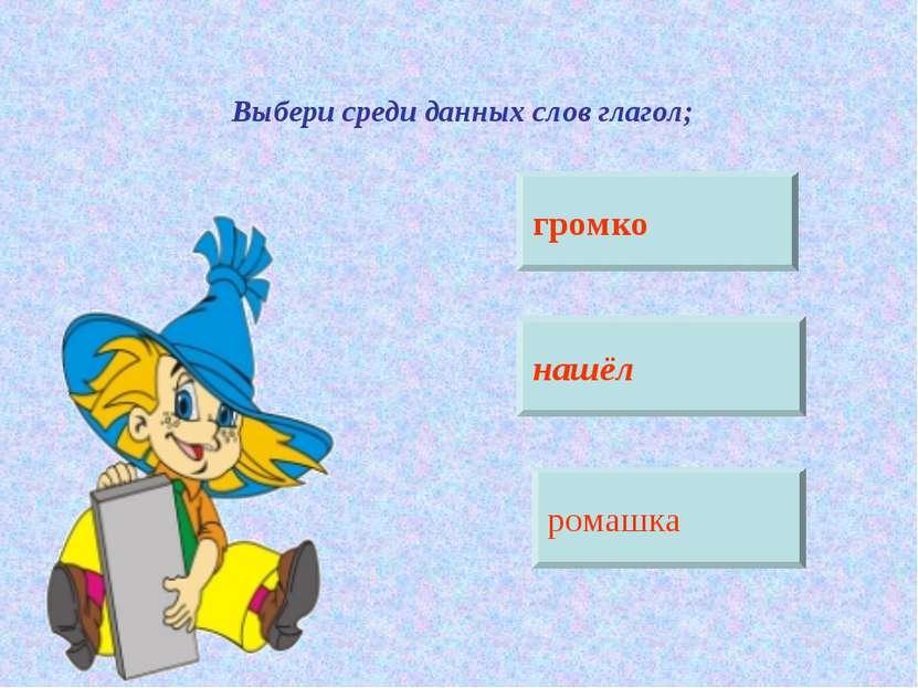 Выбери среди данных слов глагол; громко нашёл ромашка