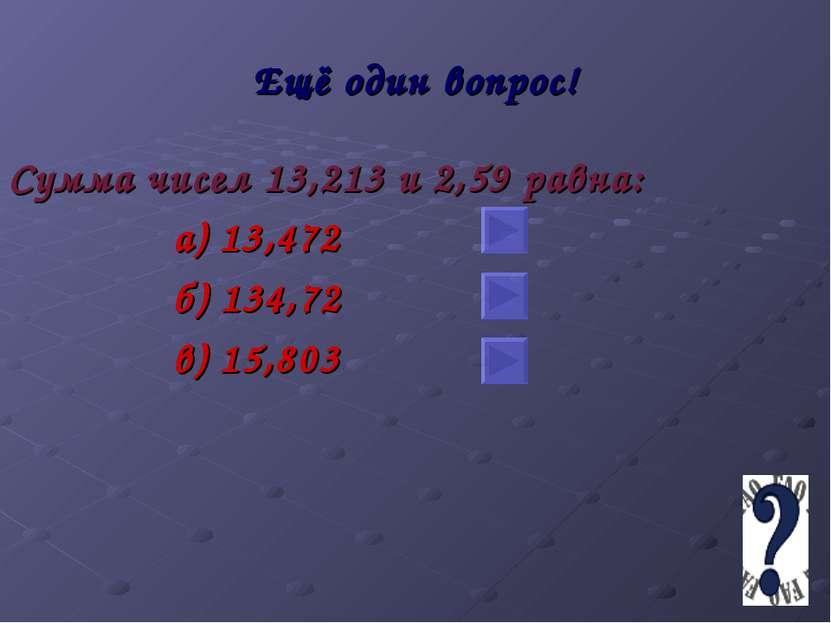 Ещё один вопрос! Сумма чисел 13,213 и 2,59 равна: а) 13,472 б) 134,72 в) 15,803