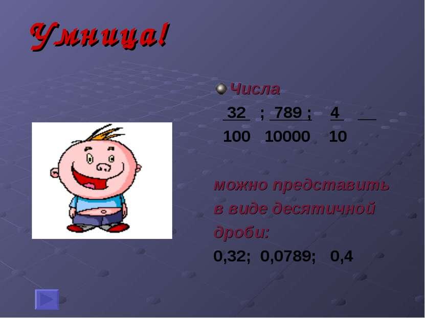 Умница! Числа 32 ; 789 ; 4 __ 100 10000 10 можно представить в виде десятично...