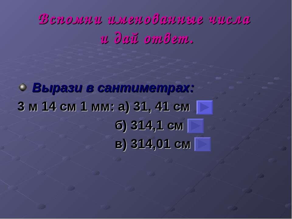 Вспомни именованные числа и дай ответ. Вырази в сантиметрах: 3 м 14 см 1 мм: ...