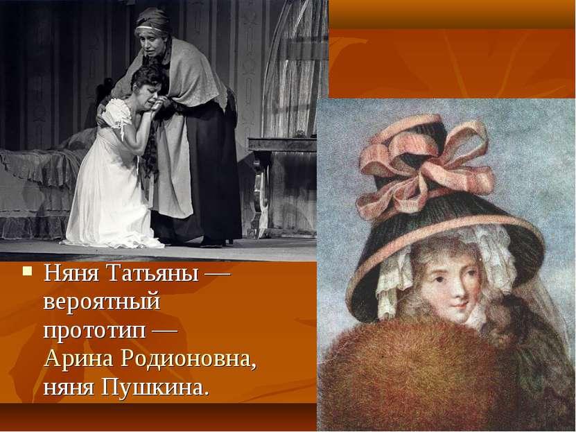 Няня Татьяны— вероятный прототип— Арина Родионовна, няня Пушкина.