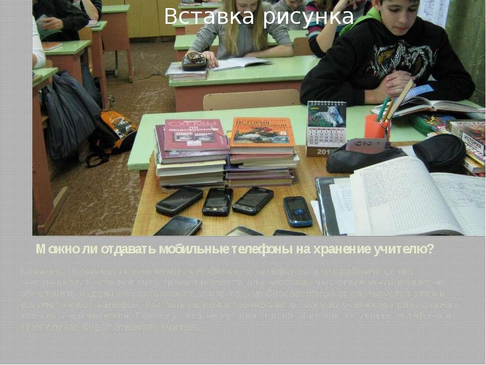 Можно ли отдавать мобильные телефоны на хранение учителю? Конечно, сохранност...
