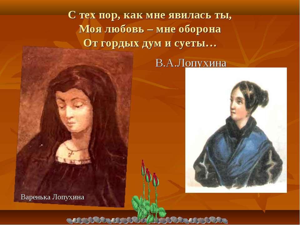 С тех пор, как мне явилась ты, Моя любовь – мне оборона От гордых дум и суеты...