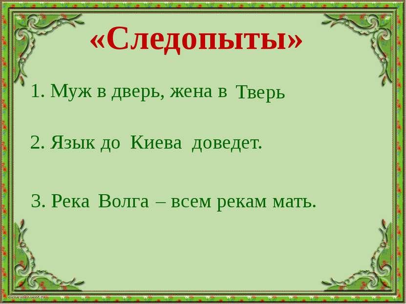 3. Река – всем рекам мать. 1. Муж в дверь, жена в 2. Язык до доведет. Тверь К...