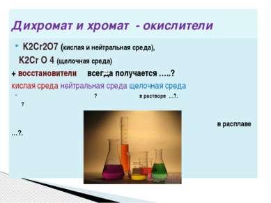 Дихромат и хромат - окислители K2Cr2O7 (кислая и нейтральная среда), K2Cr O 4...