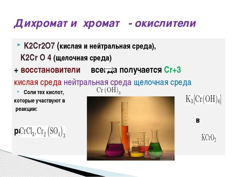 K2Cr2O7 (кислая и нейтральная среда), K2Cr O 4 (щелочная среда) + восстановит...
