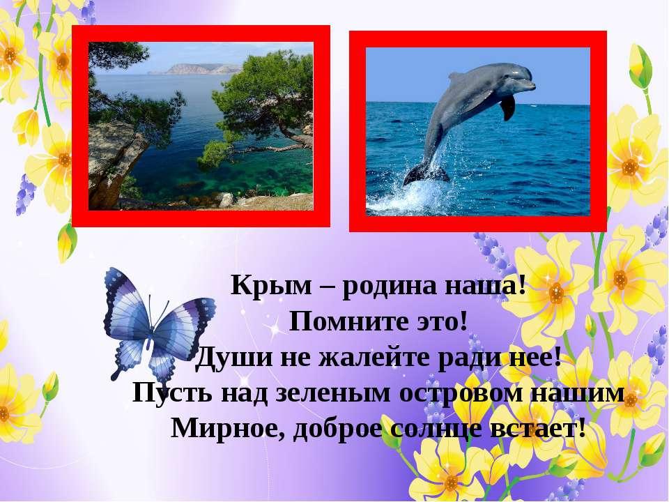 Крым – родина наша! Помните это! Души не жалейте ради нее! Пусть над зеленым ...