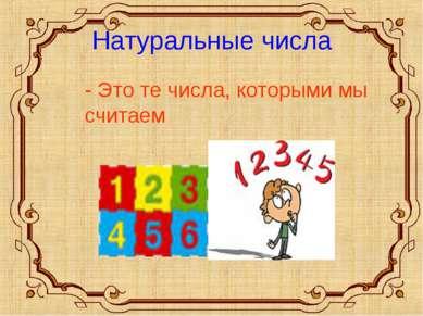 Натуральные числа - Это те числа, которыми мы считаем