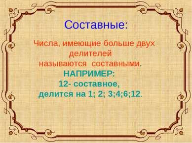 Составные: Числа, имеющие больше двух делителей называются составными. НАПРИМ...