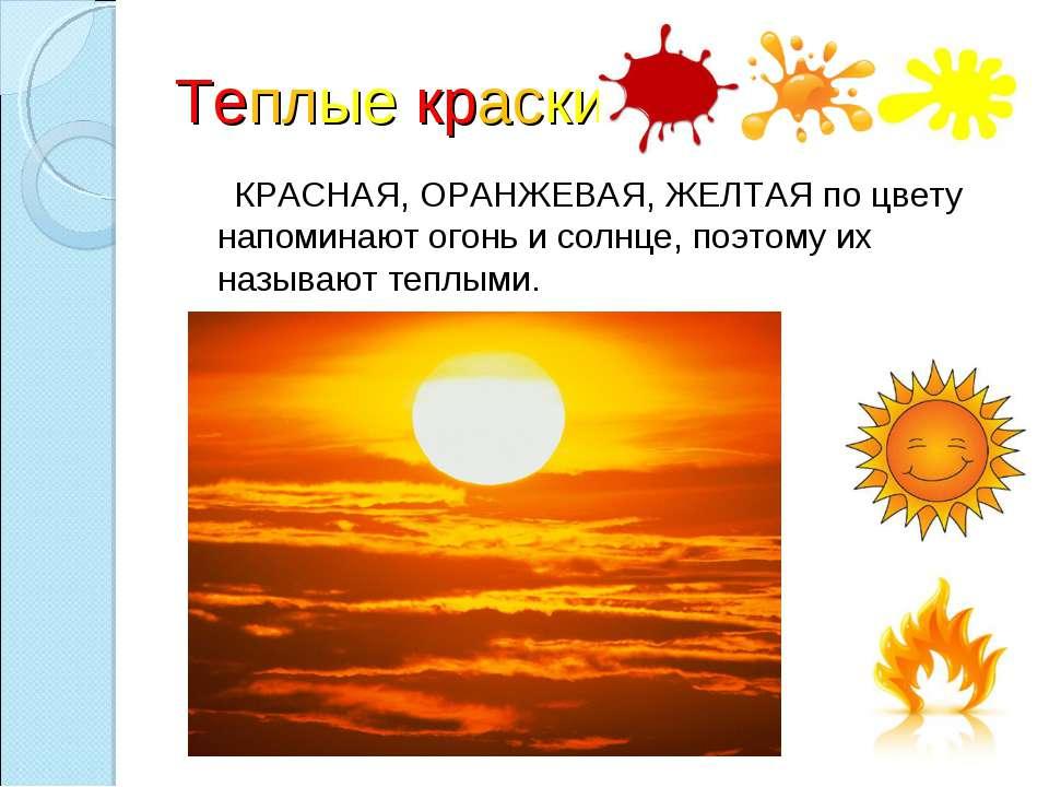 Теплые краски КРАСНАЯ, ОРАНЖЕВАЯ, ЖЕЛТАЯ по цвету напоминают огонь и солнце, ...