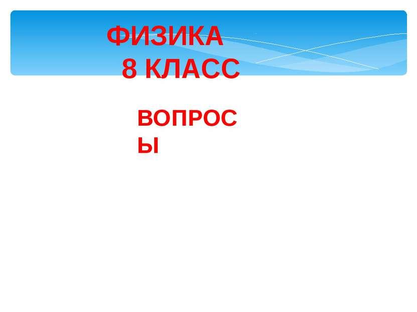 ФИЗИКА 8 КЛАСС ВОПРОСЫ