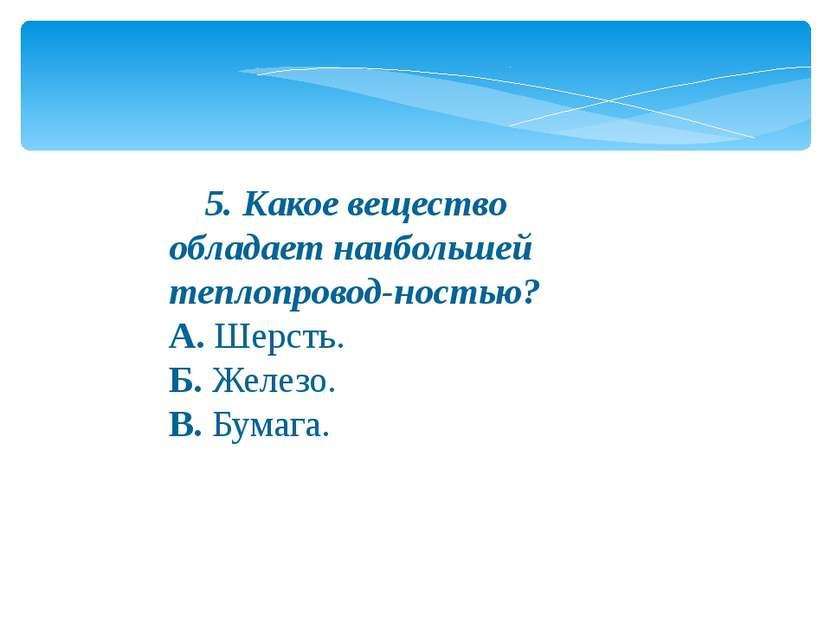 5. Какое вещество обладает наибольшей теплопровод-ностью? А.Шерсть. Б.Ж...