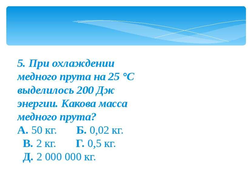 5. При охлаждении медного прута на 25 °С выделилось 200 Дж энергии. Какова ма...