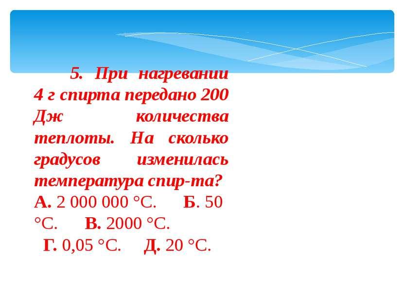 5. При нагревании 4 г спирта передано 200 Дж количества теплоты. На с...
