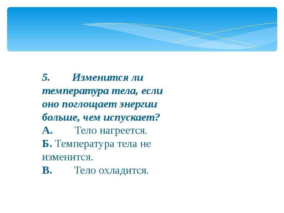 5.Изменится ли температура тела, если оно поглощает энергии больше, ч...