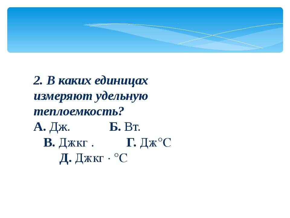 2. В каких единицах измеряют удельную теплоемкость? А.Дж.      Б.Вт. ...