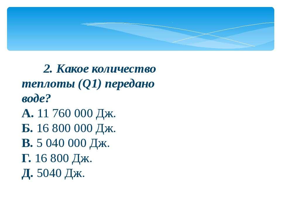 2. Какое количество теплоты (Q1) передано воде? А.11 760 000 Дж. Б.1...