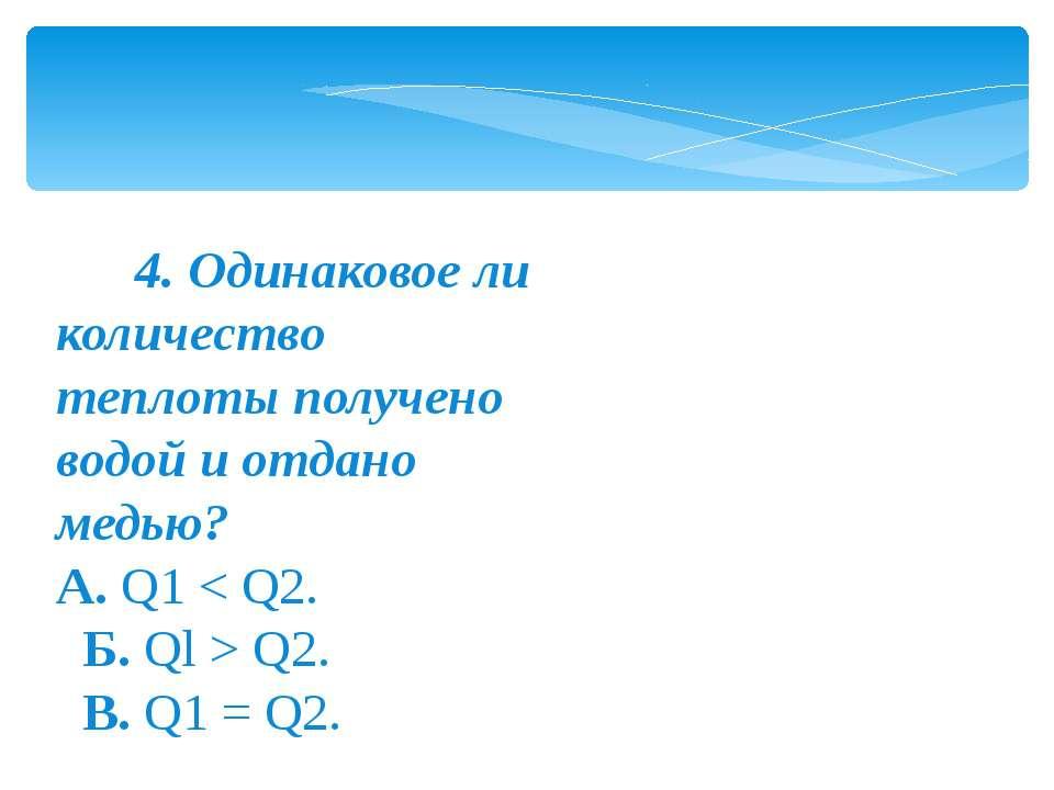 4. Одинаковое ли количество теплоты получено водой и отдано медью? A.Q...