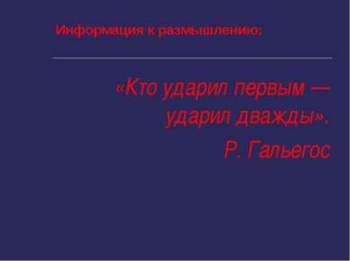 Информация к размышлению: «Кто ударил первым — ударил дважды». Р. Гальегос
