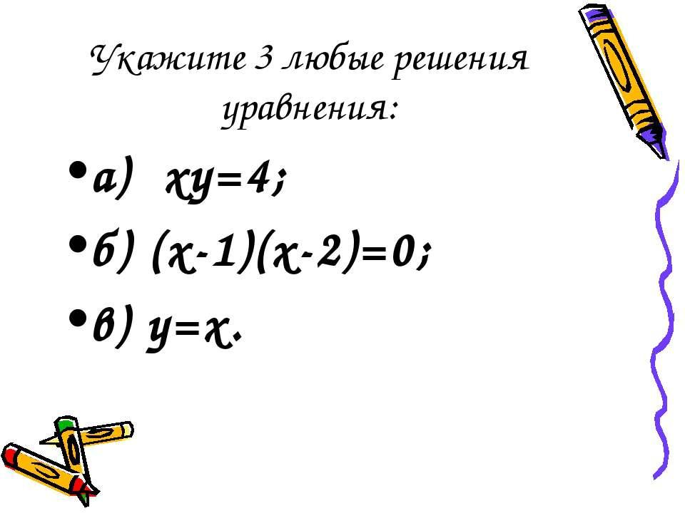 Укажите 3 любые решения уравнения: а) xy=4; б) (х-1)(х-2)=0; в) y=x.
