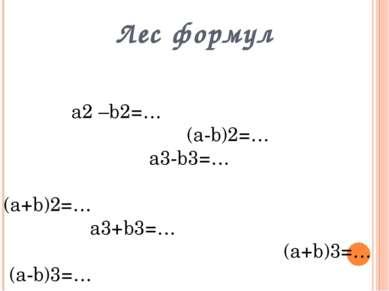 Лес формул а2 –b2=… (a-b)2=… a3-b3=… (a+b)2=… a3+b3=… (a+b)3=… (a-b)3=…