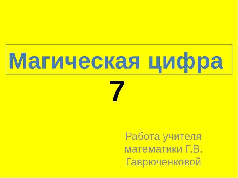 7 Работа учителя математики Г.В. Гаврюченковой Магическая цифра