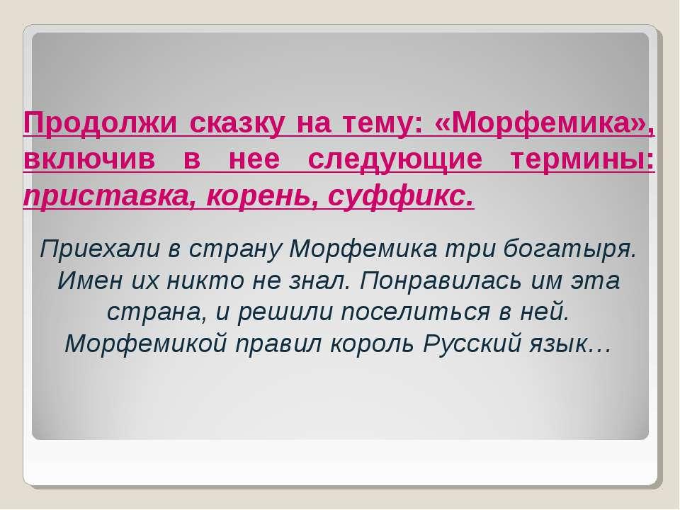 Продолжи сказку на тему: «Морфемика», включив в нее следующие термины: приста...