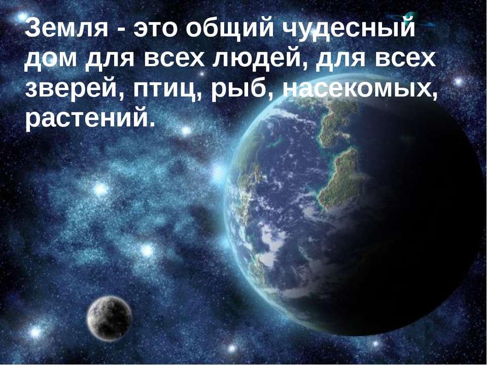 Земля - это общий чудесный дом для всех людей, для всех зверей, птиц, рыб, на...