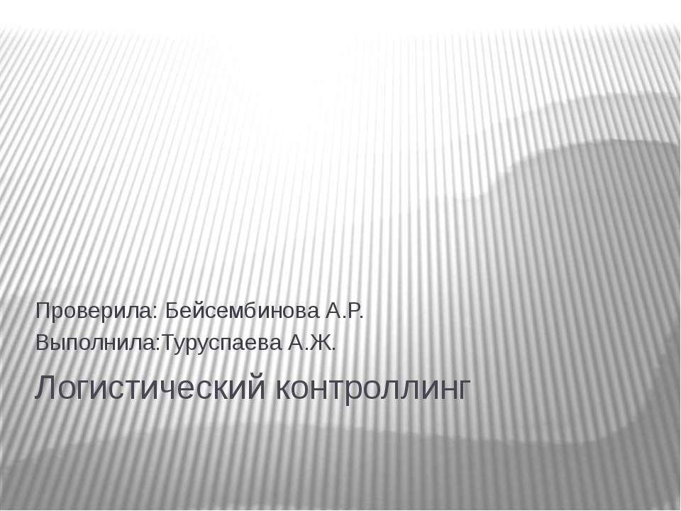 Логистический контроллинг Проверила: Бейсембинова А.Р. Выполнила:Туруспаева А.Ж.