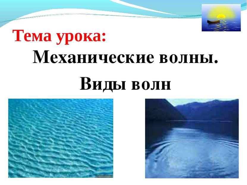 Тема урока: Механические волны. Виды волн