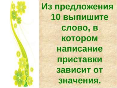 Из предложения 10 выпишите слово, в котором написание приставки зависит от зн...