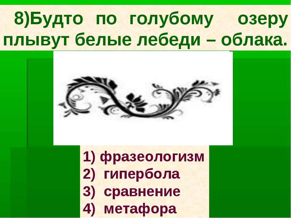 8)Будто по голубому озеру плывут белые лебеди – облака. 1) фразеологизм 2) ги...