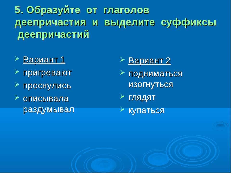 5. Образуйте от глаголов деепричастия и выделите суффиксы деепричастий Вариан...
