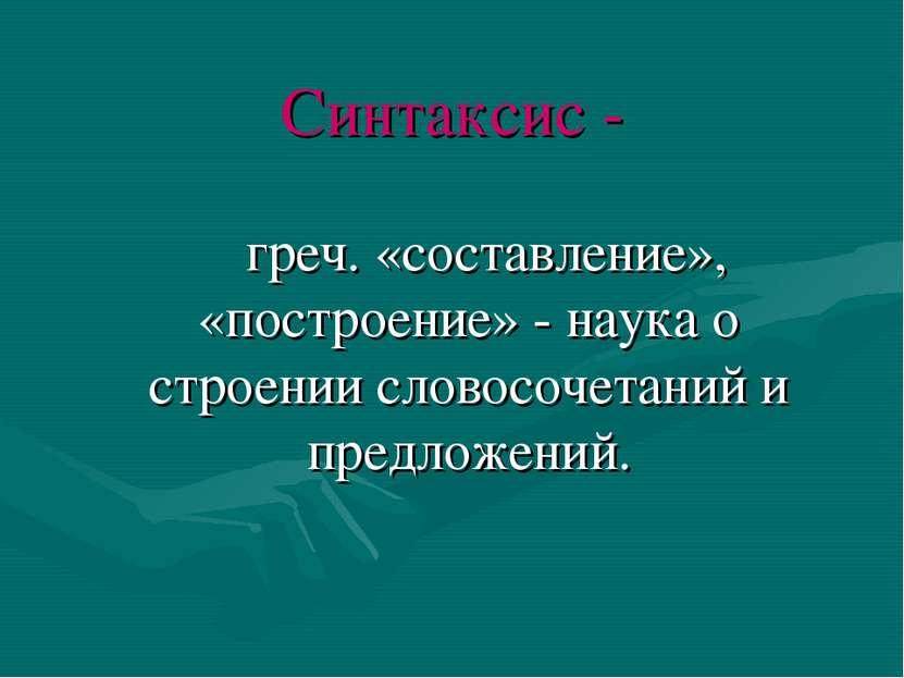 Синтаксис - греч. «составление», «построение» - наука о строении словосочетан...