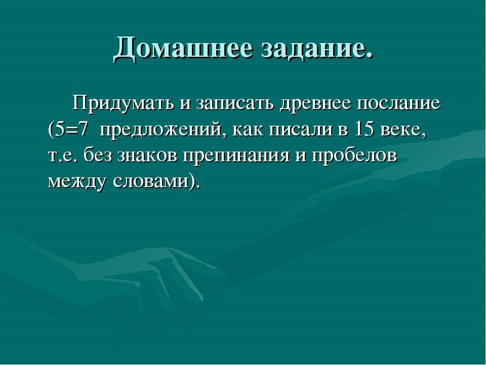 Домашнее задание. Придумать и записать древнее послание (5=7 предложений, как...