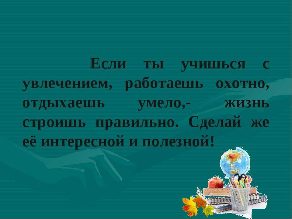 Если ты учишься с увлечением, работаешь охотно, отдыхаешь умело,- жизнь строи...