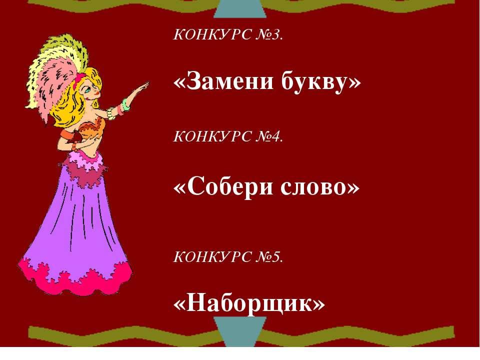КОНКУРС №3. «Замени букву» КОНКУРС №4. «Собери слово» КОНКУРС №5. «Наборщик»