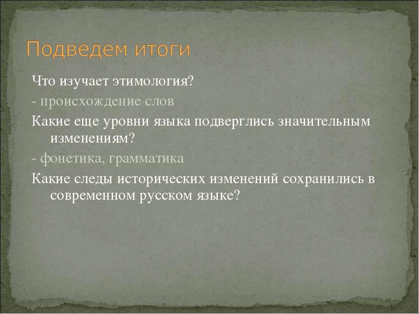 Что изучает этимология? - происхождение слов Какие еще уровни языка подвергли...