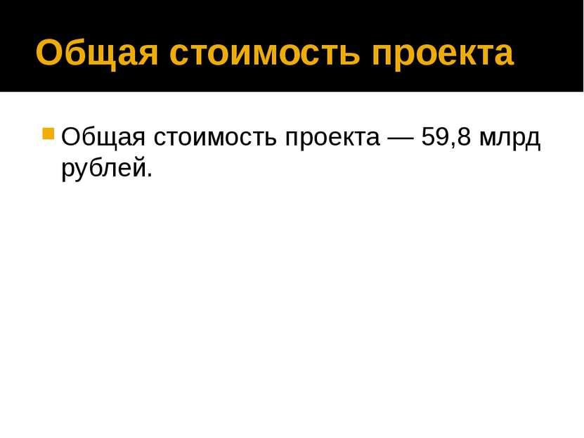 Общая стоимость проекта Общая стоимость проекта— 59,8млрд рублей.