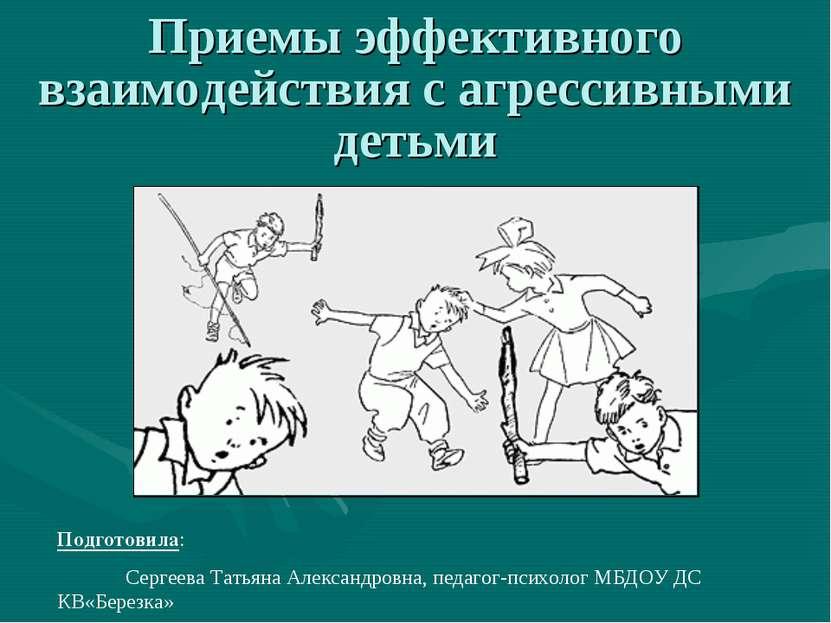 Приемы эффективного взаимодействия с агрессивными детьми Подготовила: Сергеев...