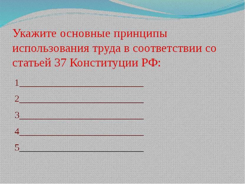 Укажите основные принципы использования труда в соответствии со статьей 37 Ко...