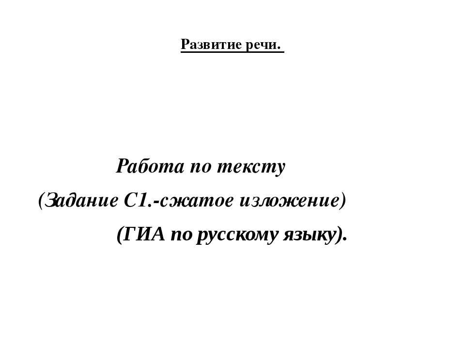 Развитие речи. Работа по тексту (Задание С1.-сжатое изложение) (ГИА по русско...
