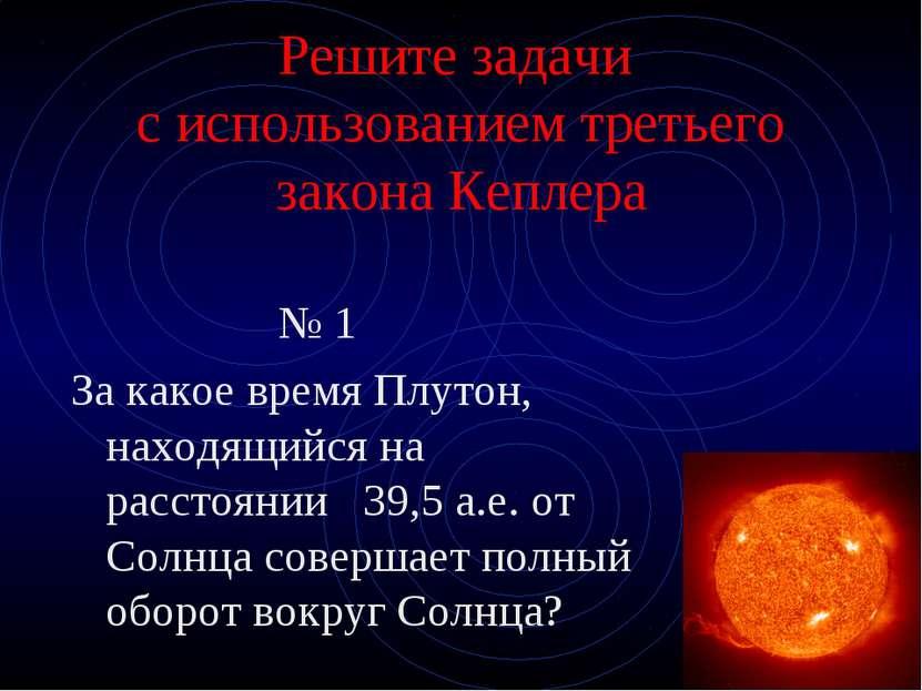 Решите задачи с использованием третьего закона Кеплера № 1 За какое время Плу...