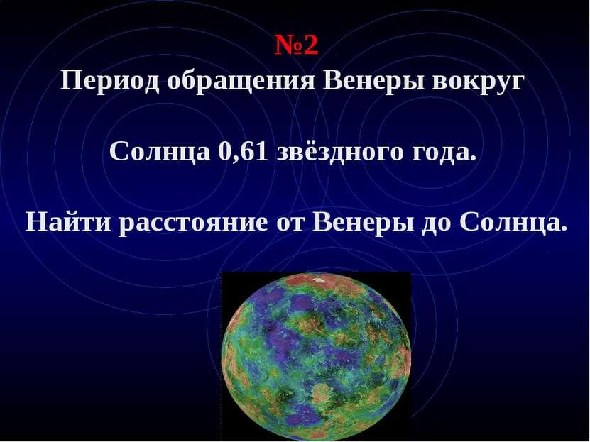 №2 Период обращения Венеры вокруг Солнца 0,61 звёздного года. Найти расстояни...