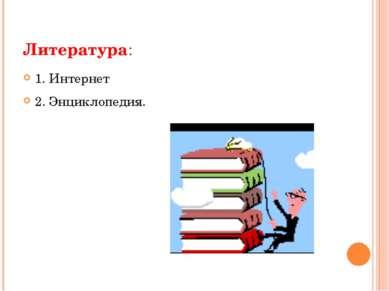 Литература: 1. Интернет 2. Энциклопедия.