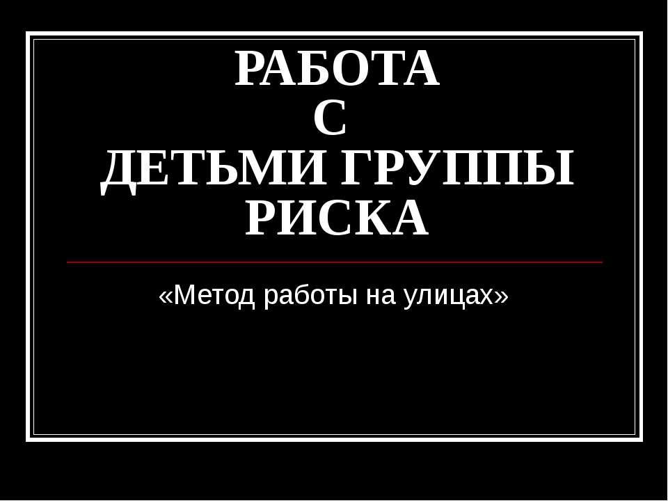 РАБОТА С ДЕТЬМИ ГРУППЫ РИСКА «Метод работы на улицах»