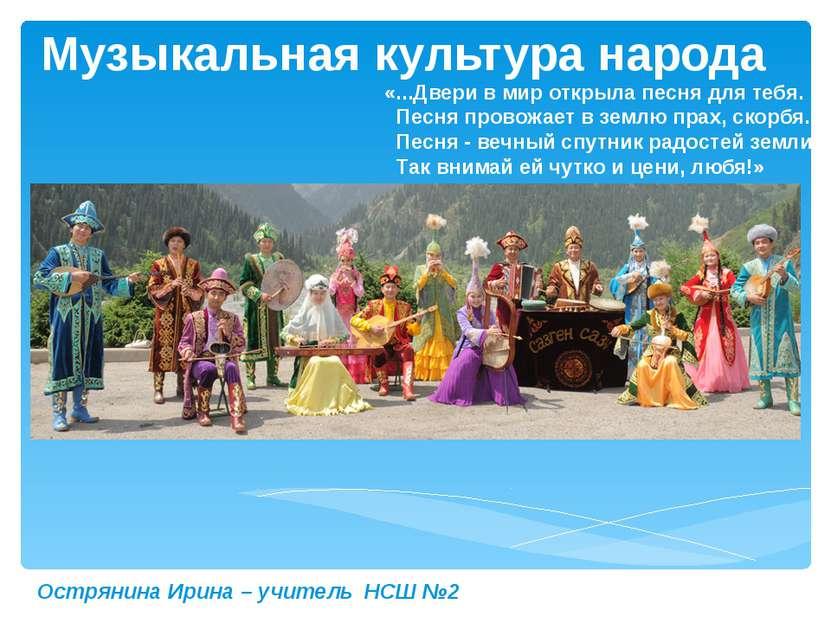 Музыкальная культура народа Острянина Ирина – учитель НСШ №2 «...Двери в мир ...