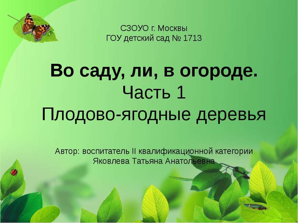 СЗОУО г. Москвы ГОУ детский сад № 1713 Во саду, ли, в огороде. Часть 1 Плодов...